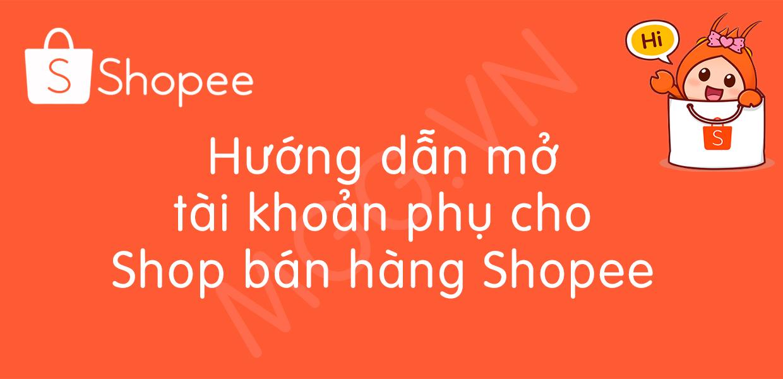 Hướng dẫn cách mở tài khoản phụ cho shop bán hàng trên Shopee